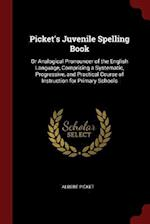 Picket's Juvenile Spelling Book: Or Analogical Pronouncer of the English Language, Comprising a Systematic, Progressive, and Practical Course of Instr