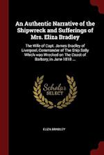 An Authentic Narrative of the Shipwreck and Sufferings of Mrs. Eliza Bradley: The Wife of Capt. James Bradley of Liverpool, Commander of The Ship Sall