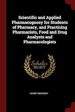 Scientific and Applied Pharmacognosy for Students of Pharmacy, and Practicing Pharmacists, Food and Drug Analysts and Pharmacologists