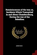 Reminiscences of the war; or, Incidents Which Transpired in and About Chambersburg, During the war of the Rebellion