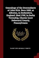 Genealogy of the Descendants of John Kirk. Born 1660, at Alfreton, in Derbyshire, England. Died 1705, in Darby Township, Chester (now Delaware) County