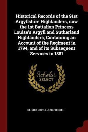 Historical Records of the 91st Argyllshire Highlanders, now the 1st Battalion Princess Louise's Argyll and Sutherland Highlanders, Containing an Accou