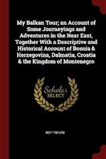 My Balkan Tour; an Account of Some Journeyings and Adventures in the Near East, Together With a Descriptive and Historical Account of Bosnia & Herzego