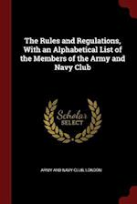 The Rules and Regulations, with an Alphabetical List of the Members of the Army and Navy Club