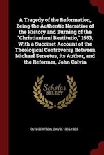 A Tragedy of the Reformation, Being the Authentic Narrative of the History and Burning of the Christianismi Restitutio, 1553, with a Succinct Account