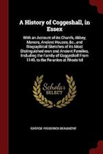 A History of Coggeshall, in Essex: With an Account of its Church, Abbey, Manors, Ancient Houses, &c., and Biographical Sketches of its Most Distinguis
