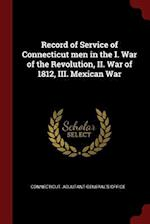 Record of Service of Connecticut Men in the I. War of the Revolution, II. War of 1812, III. Mexican War
