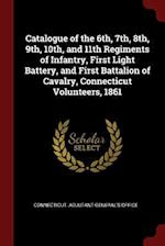 Catalogue of the 6th, 7th, 8th, 9th, 10th, and 11th Regiments of Infantry, First Light Battery, and First Battalion of Cavalry, Connecticut Volunteers