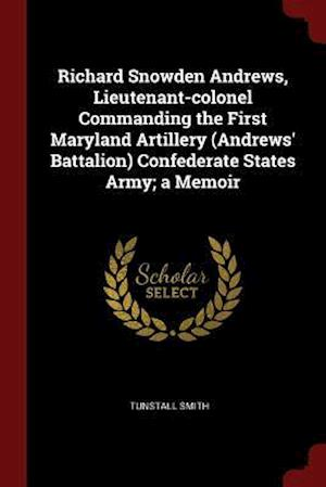 Richard Snowden Andrews, Lieutenant-colonel Commanding the First Maryland Artillery (Andrews' Battalion) Confederate States Army; a Memoir