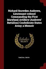 Richard Snowden Andrews, Lieutenant-colonel Commanding the First Maryland Artillery (Andrews' Battalion) Confederate States Army; a Memoir af Tunstall Smith