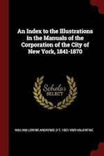 An Index to the Illustrations in the Manuals of the Corporation of the City of New York, 1841-1870