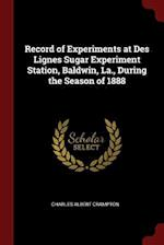 Record of Experiments at Des Lignes Sugar Experiment Station, Baldwin, La., During the Season of 1888
