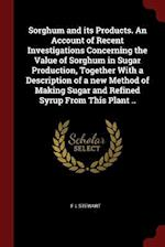 Sorghum and its Products. An Account of Recent Investigations Concerning the Value of Sorghum in Sugar Production, Together With a Description of a ne