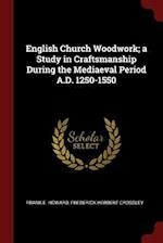 English Church Woodwork; a Study in Craftsmanship During the Mediaeval Period A.D. 1250-1550