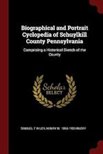 Biographical and Portrait Cyclopedia of Schuylkill County Pennsylvania: Comprising a Historical Sketch of the County