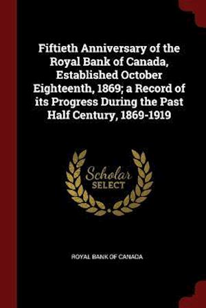 Fiftieth Anniversary of the Royal Bank of Canada, Established October Eighteenth, 1869; A Record of Its Progress During the Past Half Century, 1869-19
