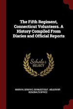 The Fifth Regiment, Connecticut Volunteers. a History Compiled from Diaries and Official Reports