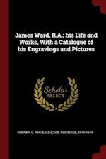 James Ward, R.A.; his Life and Works, With a Catalogue of his Engravings and Pictures