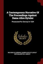A Contemporary Narrative Of The Proceedings Against Dame Alice Kyteler: Prosecuted For Sorcery In 1324