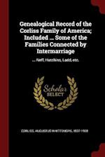 Genealogical Record of the Corliss Family of America; Included ... Some of the Families Connected by Intermarriage: ... Neff, Hutchins, Ladd, etc.