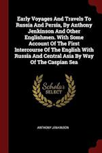 Early Voyages And Travels To Russia And Persia, By Anthony Jenkinson And Other Englishmen. With Some Account Of The First Intercourse Of The English W