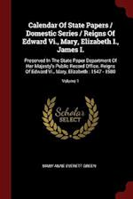 Calendar Of State Papers / Domestic Series / Reigns Of Edward Vi., Mary, Elizabeth I., James I.: Preserved In The State Paper Department Of Her Majest