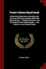 Frerè's Chess Hand-book: Containing Elementary Instruction And The Laws Of Chess, Together With Fifty Select Games ... Endings Of Games, And The Defea