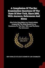 A Compilation Of The Bar Examination Questions Of The State Of New York, Since 1896, With Answers, References And Notes: Also Rules Regulating Law Exa