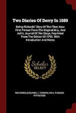 Two Diaries Of Derry In 1689: Being Richards' Diary Of The Fleet, Now First Printed From The Original M.s., And Ash's Journal Of The Siege, Reprinted