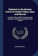 Embassy to the Eastern Courts of Cochin-China, Siam, and Muscat: In the U.S. Sloop-Of-War Peacock, David Geisinger, Commander, During the Years 1832-3