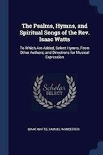 The Psalms, Hymns, and Spiritual Songs of the Rev. Isaac Watts: To Which Are Added, Select Hymns, From Other Authors; and Directions for Musical Expre