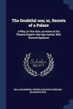 The Doubtful son; or, Secrets of a Palace: A Play, in Five Acts, as Acted at the Theatre Royal in the Hay-market, With General Applause