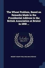 The Wheat Problem, Based on Remarks Made in the Presidential Address to the British Association at Bristol in 1898 ...