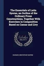 The Essentials of Latin Syntax, an Outline of the Ordinary Prose Constructions, Together With Exercises in Composition Based on Caesar and Livy