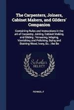 The Carpenters, Joiners, Cabinet Makers, and Gilders' Companion: Containing Rules and Instructions in the art of Carpentry, Joining, Cabinet Making, a
