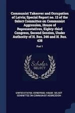 Communist Takeover and Occupation of Latvia; Special Report no. 12 of the Select Committee on Communist Aggression, House of Representatives, Eighty-t