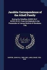 Jacobite Correspondence of the Atholl Family: During the Rebellion, M.DCC.XLV - M.DCC.XLVI : From the Originals in the Possession of James Erskine of