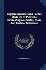 English Grammar And Parser, Made Up Of Proverbs, Interesting Anecdotes, Prose And Poetical Selections af Andrew Cutler