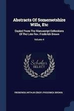 Abstracts Of Somersetshire Wills, Etc: Copied From The Manuscript Collections Of The Late Rev. Frederick Brown; Volume 4