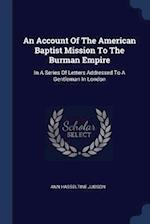 An Account Of The American Baptist Mission To The Burman Empire: In A Series Of Letters Addressed To A Gentleman In London