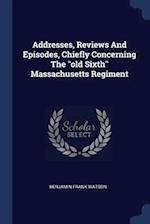 """Addresses, Reviews And Episodes, Chiefly Concerning The """"old Sixth"""" Massachusetts Regiment"""