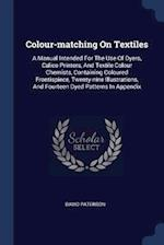 Colour-matching On Textiles: A Manual Intended For The Use Of Dyers, Calico Printers, And Textile Colour Chemists, Containing Coloured Frontispiece, T