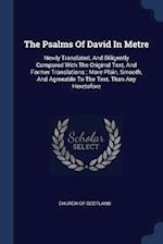 The Psalms Of David In Metre: Newly Translated, And Diligently Compared With The Original Text, And Former Translations ; More Plain, Smooth, And Agre
