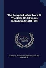 The Compiled Labor Laws Of The State Of Arkansas Including Acts Of 1913