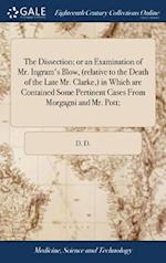 The Dissection; or an Examination of Mr. Ingram's Blow, (relative to the Death of the Late Mr. Clarke,) in Which are Contained Some Pertinent Cases Fr