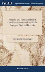 Remarks on a Pamphlet Intitled, Considerations on the Late Bill for Paying the National Debt, &c