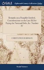 Remarks on a Pamphlet Intitled, Considerations on the Late Bill for Paying the National Debt, &c. Number IV