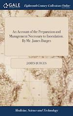 An Account of the Preparation and Management Necessary to Inoculation. By Mr. James Burges