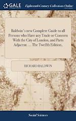 Baldwin's new Complete Guide to all Persons who Have any Trade or Concern With the City of London, and Parts Adjacent. ... The Twelfth Edition,