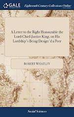 A Letter to the Right Honourable the Lord-Chief-Justice King, on His Lordship's Being Design'd a Peer